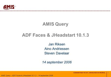 1 AMIS Query – ADF Faces & JHeadstart 10.1.3 – 14 september 2006 AMIS Query ADF Faces & JHeadstart 10.1.3 Jan Riksen Aino Andriessen Steven Davelaar 14.