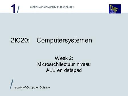 1/1/ eindhoven university of technology / faculty of Computer Science 2IC20:Computersystemen Week 2: Microarchitectuur niveau ALU en datapad.