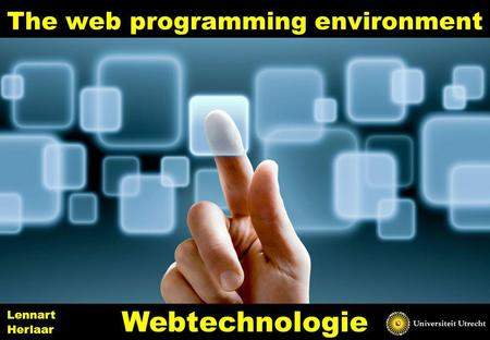 The web programming environment 1 Webtechnologie Lennart Herlaar.