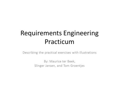 Requirements Engineering Practicum Describing the practical exercises with illustrations By: Maurice ter Beek, Slinger Jansen, and Tom Groentjes.
