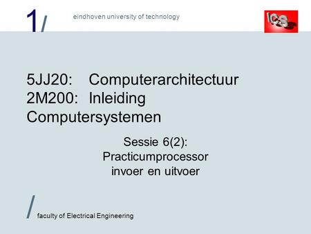 1/1/ / faculty of Electrical Engineering eindhoven university of technology 5JJ20:Computerarchitectuur 2M200:Inleiding Computersystemen Sessie 6(2): Practicumprocessor.