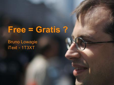 Free = Gratis ? Bruno Lowagie iText - 1T3XT. CV in vogelvlucht 1995: ingenieur-architect 1996: omscholing GIS-IT 1996: eerste contact met Java 1997: GIS.