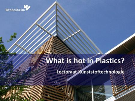 What is hot in Plastics? Lectoraat Kunststoftechnologie.