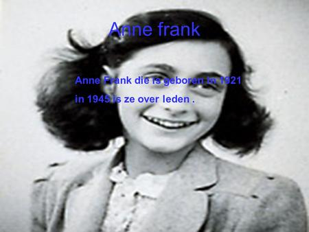 Anne frank Anne Frank die is geboren in 1921 in 1945 is ze over leden.