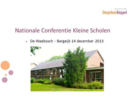 Nationale Conferentie Kleine Scholen  De Weebosch - Bergeijk 14 december 2013.