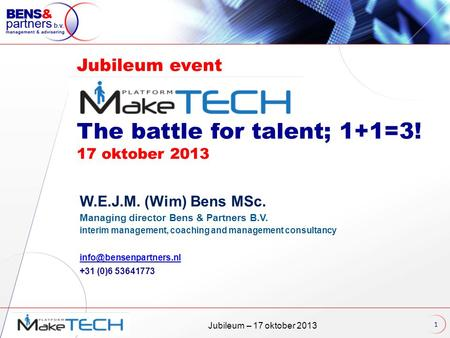 Jubileum – 17 oktober 2013 Jubileum event The battle for talent; 1+1=3! 17 oktober 2013 W.E.J.M. (Wim) Bens MSc. Managing director Bens & Partners B.V.