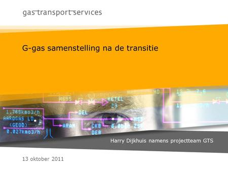 13 oktober 2011 G-gas samenstelling na de transitie Harry Dijkhuis namens projectteam GTS.