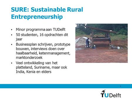 SURE: Sustainable Rural Entrepreneurship Minor programma aan TUDelft 50 studenten, 16 opdrachten dit jaar Businessplan schrijven, prototype bouwen, interviews.
