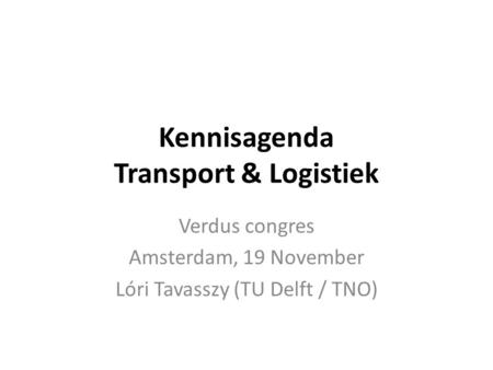 Kennisagenda Transport & Logistiek Verdus congres Amsterdam, 19 November Lóri Tavasszy (TU Delft / TNO)