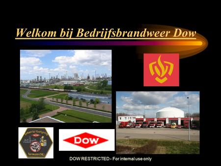 DOW RESTRICTED - For internal use only Welkom bij Bedrijfsbrandweer Dow.