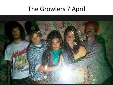 The Growlers 7 April. Wie, Wat, Waar? The Growlers Optreden Paradiso Kleine Zaal (A'dam) 9Euro 19:00u.