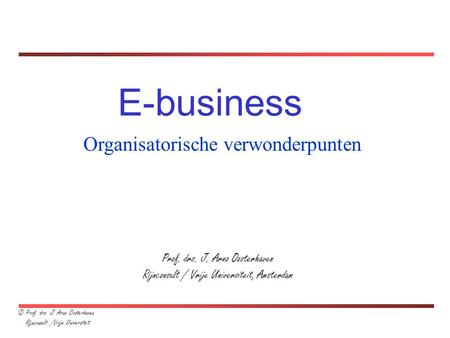 Prof. drs. J. Arno Oosterhaven Rijnconsult / Vrije Universiteit, Amsterdam E-business Organisatorische verwonderpunten © Prof. drs. J. Arno Oosterhaven.