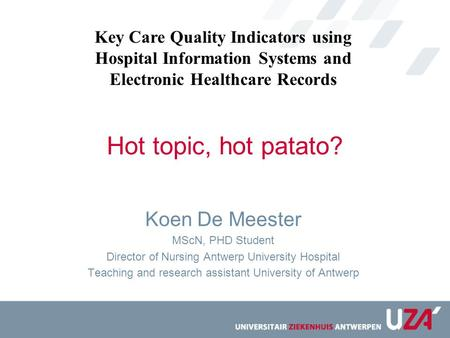 Hot topic, hot patato? Koen De Meester MScN, PHD Student Director of Nursing Antwerp University Hospital Teaching and research assistant University of.