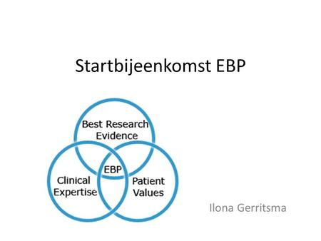 Startbijeenkomst EBP Ilona Gerritsma. Inleiding Half of what you taught as medical student will in 10 years have been shown to be wrong. And the trouble.