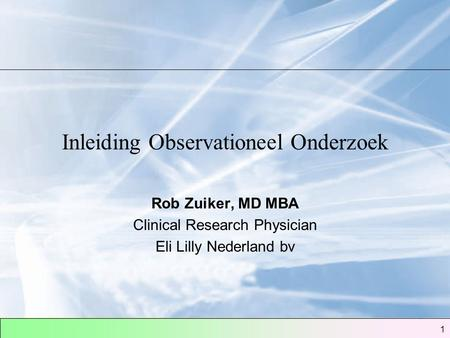 1 Inleiding Observationeel Onderzoek Rob Zuiker, MD MBA Clinical Research Physician Eli Lilly Nederland bv.