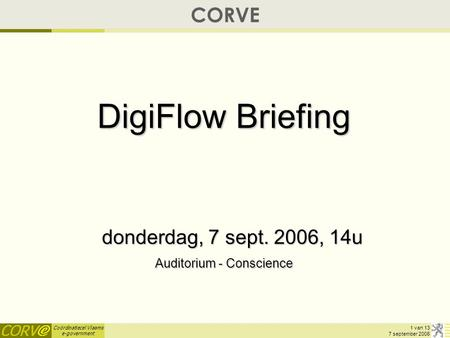 Coördinatiecel Vlaams e-government 1 van 13 7 september 2006 CORVE DigiFlow Briefing donderdag, 7 sept. 2006, 14u Auditorium - Conscience.
