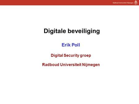 1 Digitale beveiliging Erik Poll Digital Security groep Radboud Universiteit Nijmegen.