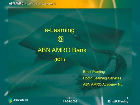 NIOC 19-04-2002 1 Ernst R.Planting e-Learning Ernst Planting Hoofd Learning Services ABN AMRO Academy NL ABN AMRO Bank