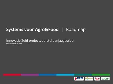 Systems voor Agro&Food|Roadmap Innovatie Zuid projectvoorstel aanjaagtraject Revisie: V01 08-11-2012.