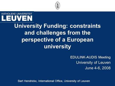 University Funding: constraints and challenges from the perspective of a European university EDULINK-AUDIS Meeting University of Leuven June 4-6, 2008.