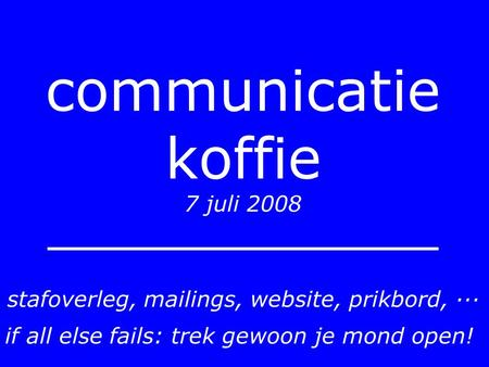 Communicatie koffie 7 juli 2008 stafoverleg, mailings, website, prikbord, ··· if all else fails: trek gewoon je mond open!