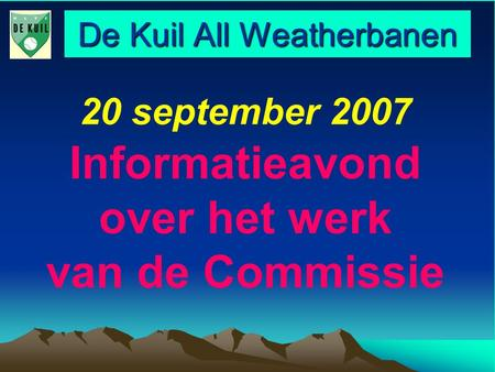De Kuil All Weatherbanen 20 september 2007 Informatieavond over het werk van de Commissie.