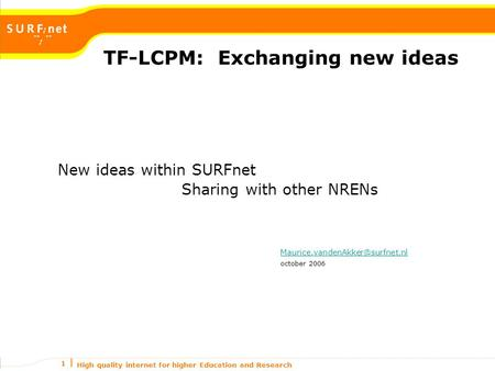 High quality internet for higher Education and Research 1 TF-LCPM: Exchanging new ideas New ideas within SURFnet Sharing with other NRENs