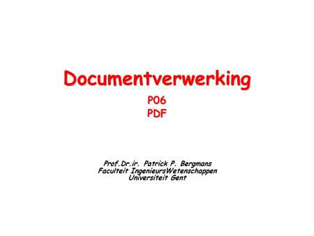 DocumentverwerkingP06PDF Prof.Dr.ir. Patrick P. Bergmans Faculteit IngenieursWetenschappen Universiteit Gent.