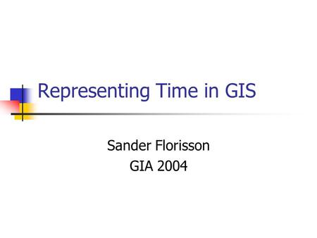 Representing Time in GIS Sander Florisson GIA 2004.
