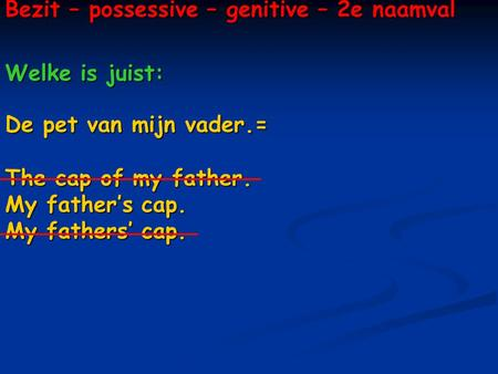 Bezit – possessive – genitive – 2e naamval Welke is juist: De pet van mijn vader.= The cap of my father. My father's cap. My fathers' cap.