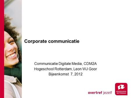 Corporate communicatie Communicatie Digitale Media, CDM2A Hogeschool Rotterdam, Leon WJ Goor Bijeenkomst 7, 2012.