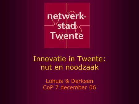 Innovatie in Twente: nut en noodzaak Lohuis & Derksen CoP 7 december 06.