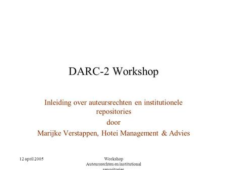 12 april 2005Workshop Auteursrechten en institutional repositories DARC-2 Workshop Inleiding over auteursrechten en institutionele repositories door Marijke.