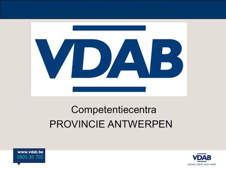 Www.vdab.be 0800 30 700 Competentiecentra PROVINCIE ANTWERPEN.