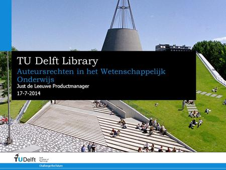 17-7-2014 Challenge the future Delft University of Technology TU Delft Library Auteursrechten in het Wetenschappelijk Onderwijs Just de Leeuwe Productmanager.