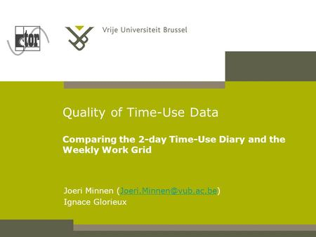 Quality of Time-Use Data Comparing the 2-day Time-Use Diary and the Weekly Work Grid Joeri Minnen Ignace.