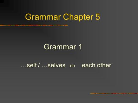 Grammar Chapter 5 Grammar 1 …self / …selves en each other.