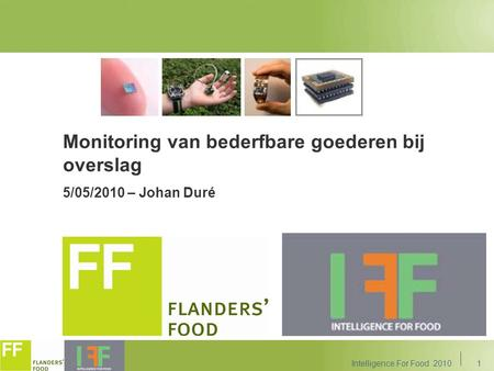 1 Monitoring van bederfbare goederen bij overslag 5/05/2010 – Johan Duré Intelligence For Food 2010.