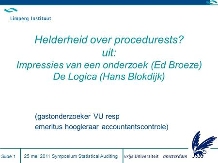 25 mei 2011 Symposium Statistical Auditing Slide 1 Helderheid over procedurests? uit: Impressies van een onderzoek (Ed Broeze) De Logica (Hans Blokdijk)