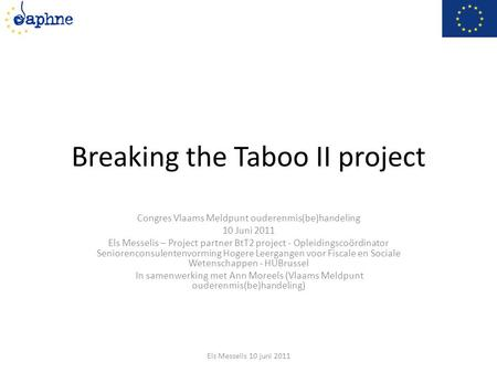 Breaking the Taboo II project Congres Vlaams Meldpunt ouderenmis(be)handeling 10 Juni 2011 Els Messelis – Project partner BtT2 project - Opleidingscoördinator.