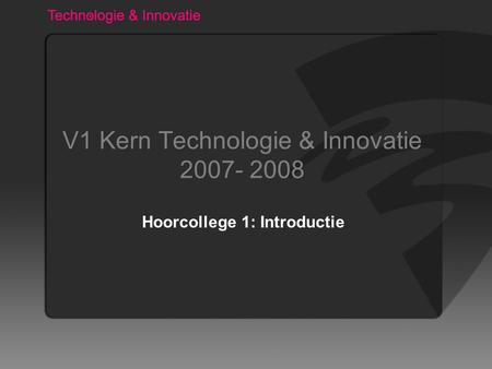 V1 Kern Technologie & Innovatie 2007- 2008 Hoorcollege 1: Introductie.