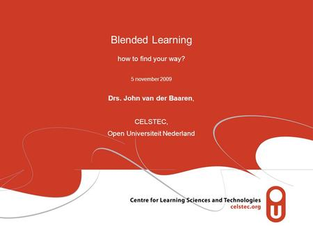 Blended Learning how to find your way? 5 november 2009 Drs. John van der Baaren, CELSTEC, Open Universiteit Nederland.