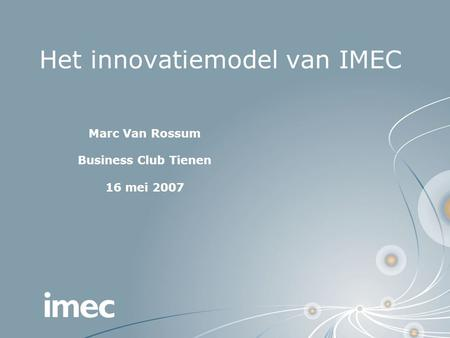 Het innovatiemodel van IMEC Marc Van Rossum Business Club Tienen 16 mei 2007.