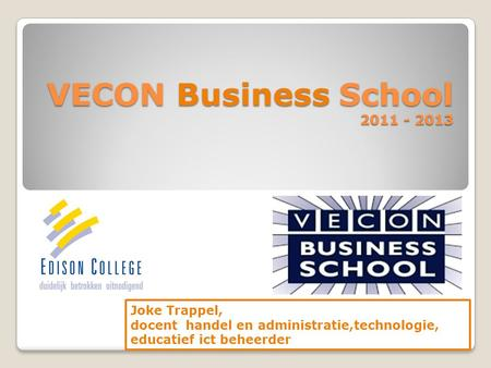 VECON Business School 2011 - 2013 Joke Trappel, docent handel en administratie,technologie, educatief ict beheerder.
