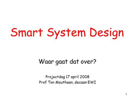 1 Smart System Design Waar gaat dat over? Projectdag 17 april 2008 Prof Ton Mouthaan, decaan EWI.