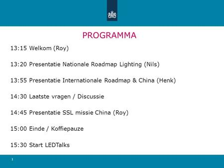 PROGRAMMA 13:15 Welkom (Roy) 13:20 Presentatie Nationale Roadmap Lighting (Nils) 13:55 Presentatie Internationale Roadmap & China (Henk) 14:30 Laatste.