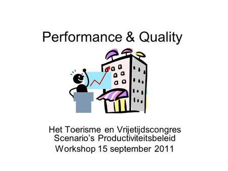Performance & Quality Het Toerisme en Vrijetijdscongres Scenario's Productiviteitsbeleid Workshop 15 september 2011.