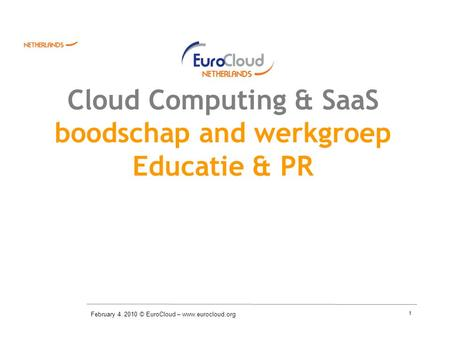 1 Cloud Computing & SaaS boodschap and werkgroep Educatie & PR February 4. 2010 © EuroCloud – www.eurocloud.org.