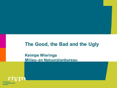The Good, the Bad and the Ugly Keimpe Wieringa Milieu- en Natuurplanbureau.