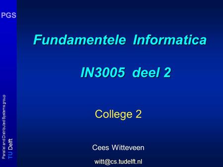 T U Delft Parallel and Distributed Systems group PGS Fundamentele Informatica IN3005 deel 2 College 2 Cees Witteveen